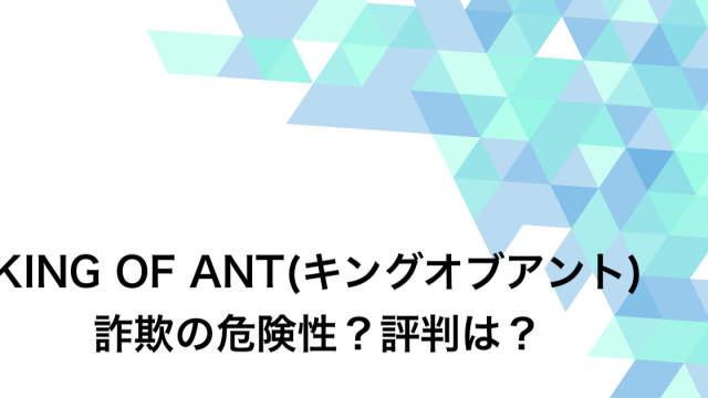 KING OF ANT(キングオブアント) 詐欺の危険性?評判は?